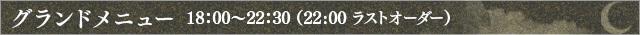 グランドメニュー 18:00〜22:30(22:00ラストオーダー)